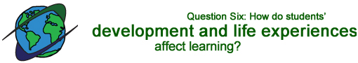 Question Six: How do students' development and life experiences affect learning?